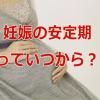 妊娠の安定期っていつから?ハッキリしないので産婦人科でお医者さんに聞いてきた。