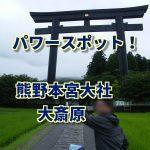 【パワースポットめぐり】熊野神社の本宮&大斎原に行ってきたよ!